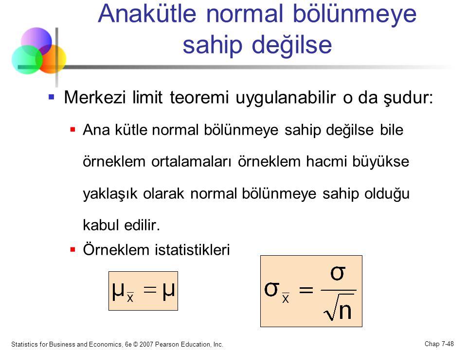Statistics for Business and Economics, 6e © 2007 Pearson Education, Inc. Chap 7-48 Anakütle normal bölünmeye sahip değilse  Merkezi limit teoremi uyg