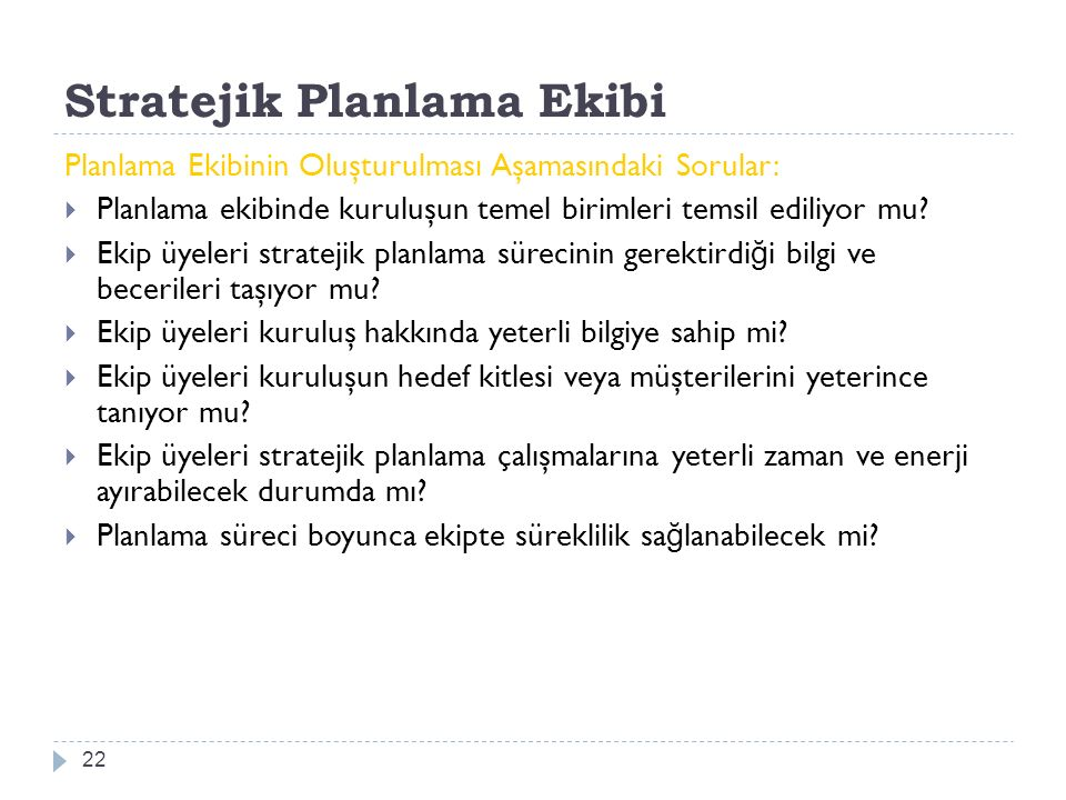 Stratejik Planlama Ekibi 22 Planlama Ekibinin Oluşturulması Aşamasındaki Sorular:  Planlama ekibinde kuruluşun temel birimleri temsil ediliyor mu.