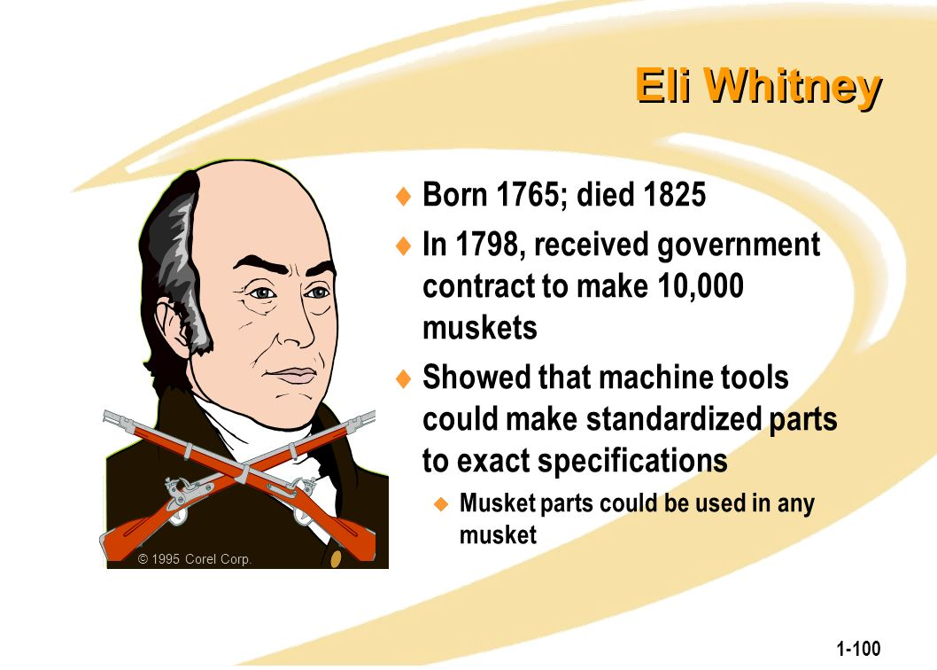 1-100 Eli Whitney  Born 1765; died 1825  In 1798, received government contract to make 10,000 muskets  Showed that machine tools could make standar