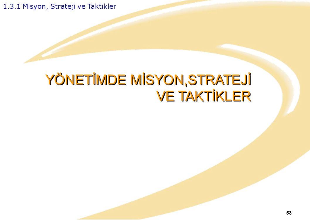 53 YÖNETİMDE MİSYON,STRATEJİ VE TAKTİKLER 1.3.1 Misyon, Strateji ve Taktikler