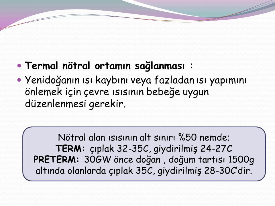 Termal nötral ortamın sağlanması : Yenidoğanın ısı kaybını veya fazladan ısı yapımını önlemek için çevre ısısının bebeğe uygun düzenlenmesi gerekir.