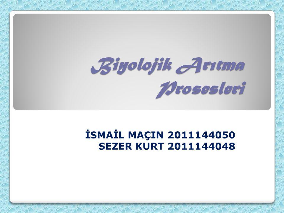 Biyolojik Arıtma Prosesleri İSMAİL MAÇIN 2011144050 SEZER KURT 2011144048