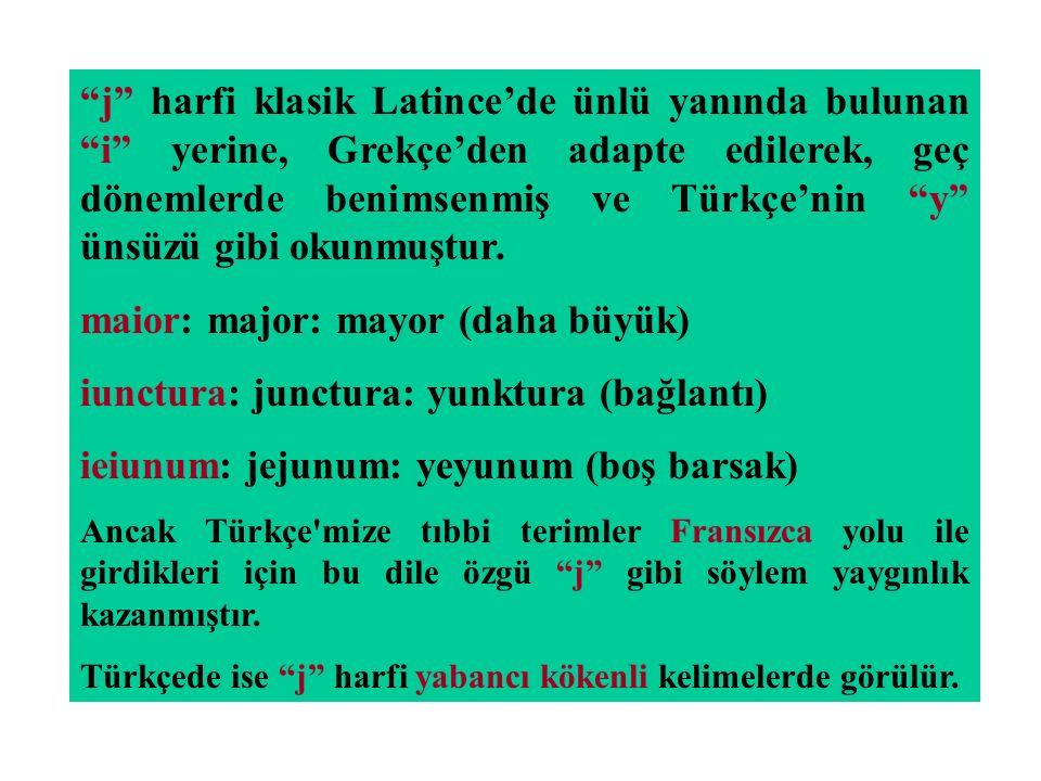 """""""j"""" harfi klasik Latince'de ünlü yanında bulunan """"i"""" yerine, Grekçe'den adapte edilerek, geç dönemlerde benimsenmiş ve Türkçe'nin """"y"""" ünsüzü gibi okun"""