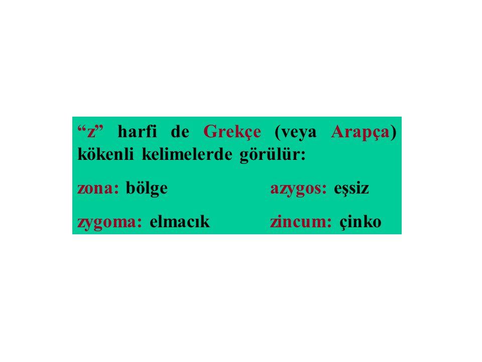 """""""z"""" harfi de Grekçe (veya Arapça) kökenli kelimelerde görülür: zona: bölgeazygos: eşsiz zygoma: elmacıkzincum: çinko"""