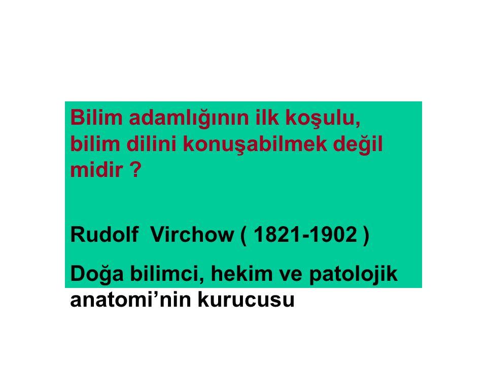 Bilim adamlığının ilk koşulu, bilim dilini konuşabilmek değil midir ? Rudolf Virchow ( 1821-1902 ) Doğa bilimci, hekim ve patolojik anatomi'nin kurucu