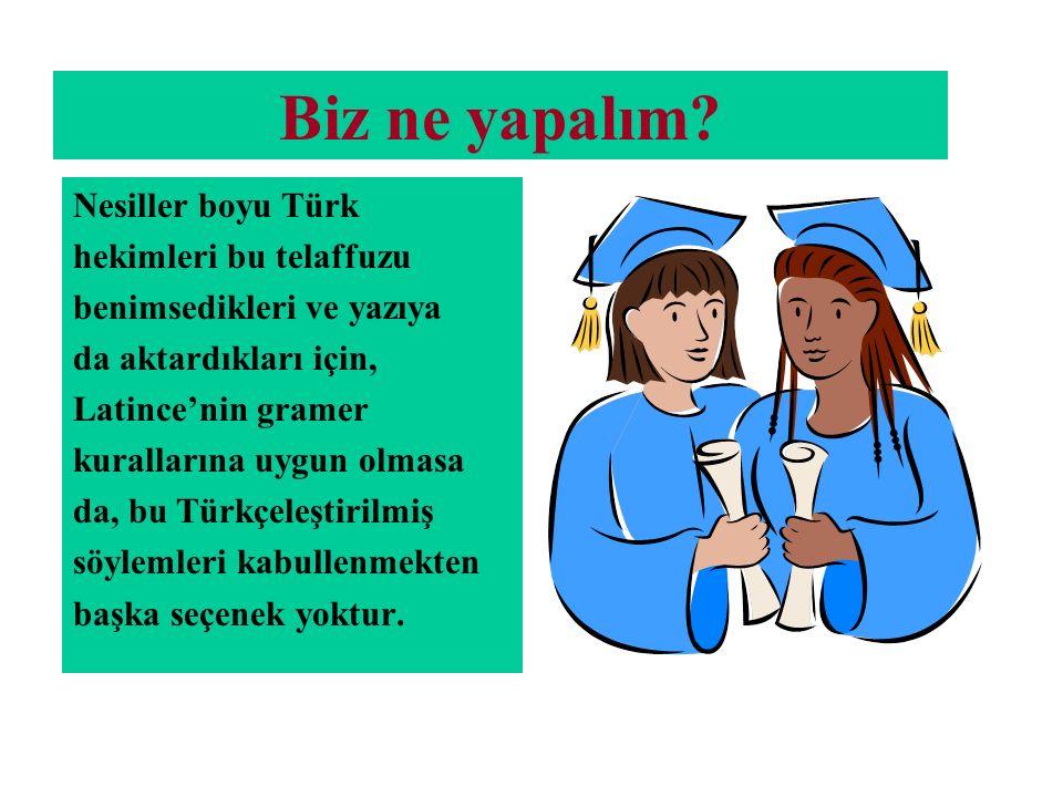 Biz ne yapalım? Nesiller boyu Türk hekimleri bu telaffuzu benimsedikleri ve yazıya da aktardıkları için, Latince'nin gramer kurallarına uygun olmasa d