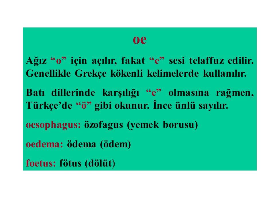 """oe Ağız """"o"""" için açılır, fakat """"e"""" sesi telaffuz edilir. Genellikle Grekçe kökenli kelimelerde kullanılır. Batı dillerinde karşılığı """"e"""" olmasına rağm"""