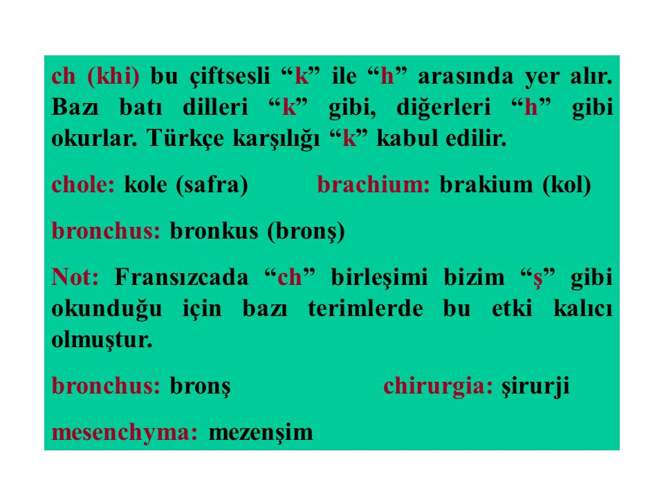"""ch (khi) bu çiftsesli """"k"""" ile """"h"""" arasında yer alır. Bazı batı dilleri """"k"""" gibi, diğerleri """"h"""" gibi okurlar. Türkçe karşılığı """"k"""" kabul edilir. chole:"""