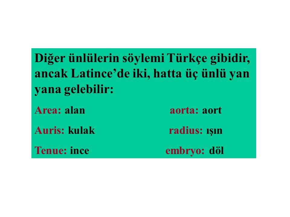 Diğer ünlülerin söylemi Türkçe gibidir, ancak Latince'de iki, hatta üç ünlü yan yana gelebilir: Area: alan aorta: aort Auris: kulak radius: ışın Tenue