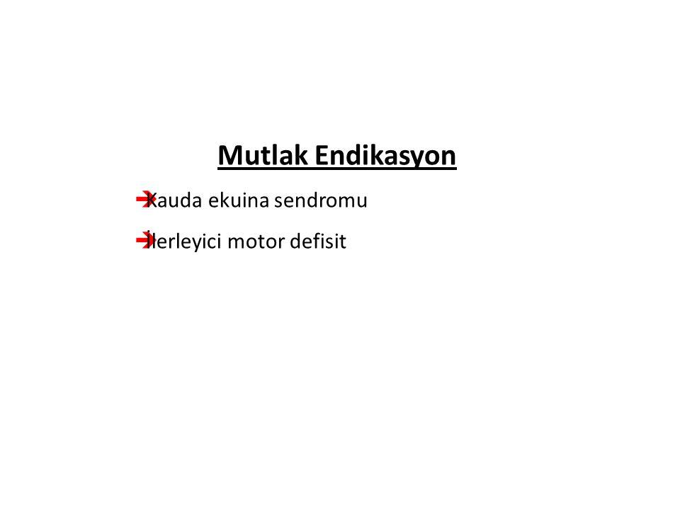 Mutlak Endikasyon  Kauda ekuina sendromu  İlerleyici motor defisit
