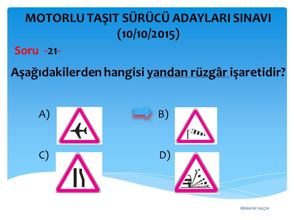 İBRAHİM YALÇIN MOTORLU TAŞIT SÜRÜCÜ ADAYLARI SINAVI (10/10/2015) Soru -21- Aşağıdakilerden hangisi yandan rüzgâr işaretidir? A) B) C) D)
