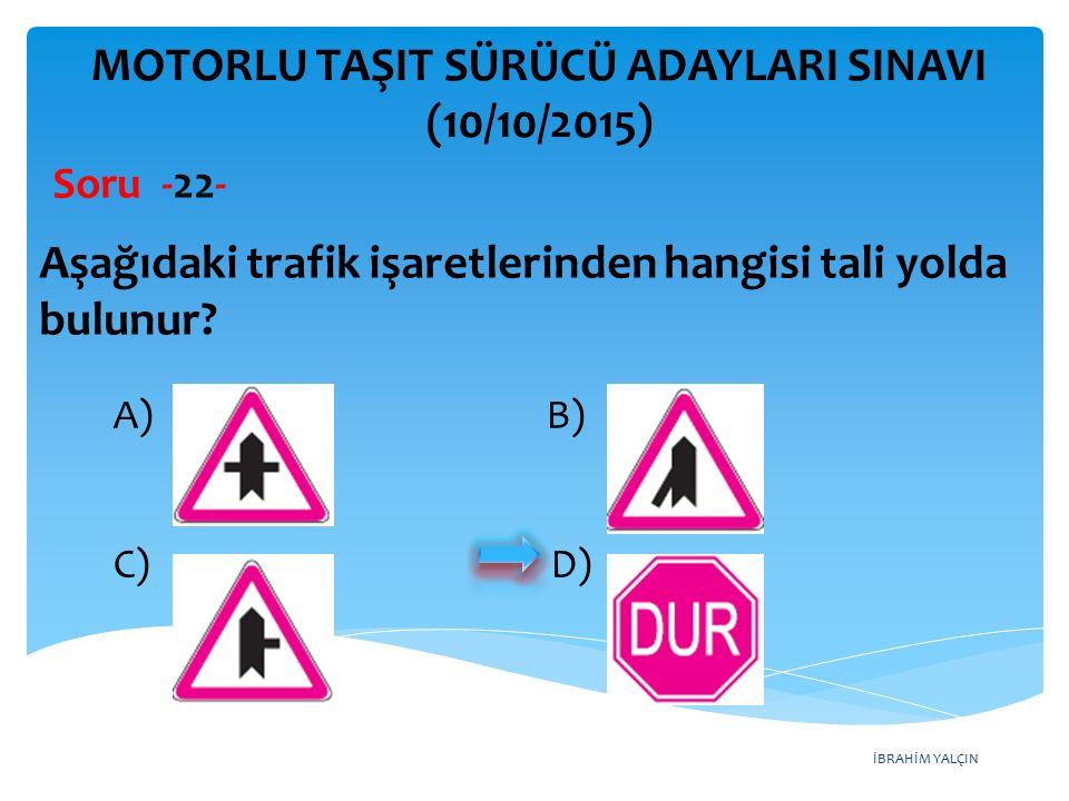 İBRAHİM YALÇIN MOTORLU TAŞIT SÜRÜCÜ ADAYLARI SINAVI (10/10/2015) Soru -22- Aşağıdaki trafik işaretlerinden hangisi tali yolda bulunur? A) B) C) D)