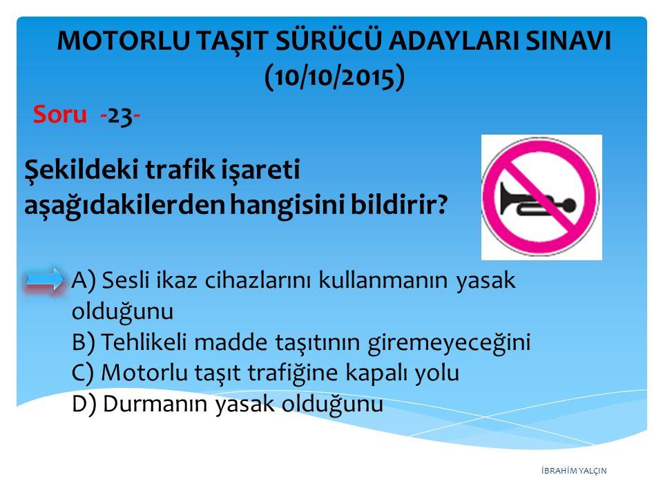 İBRAHİM YALÇIN MOTORLU TAŞIT SÜRÜCÜ ADAYLARI SINAVI (10/10/2015) Soru -23- Şekildeki trafik işareti aşağıdakilerden hangisini bildirir? A) Sesli ikaz