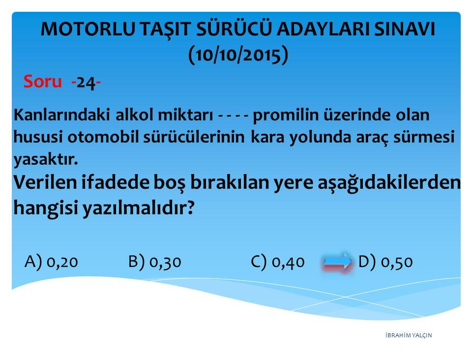 İBRAHİM YALÇIN MOTORLU TAŞIT SÜRÜCÜ ADAYLARI SINAVI (10/10/2015) Soru -24- Kanlarındaki alkol miktarı - - - - promilin üzerinde olan hususi otomobil s