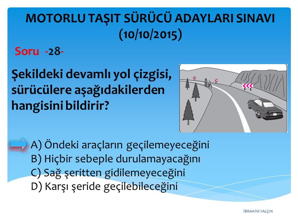 İBRAHİM YALÇIN MOTORLU TAŞIT SÜRÜCÜ ADAYLARI SINAVI (10/10/2015) Soru -28- Şekildeki devamlı yol çizgisi, sürücülere aşağıdakilerden hangisini bildiri