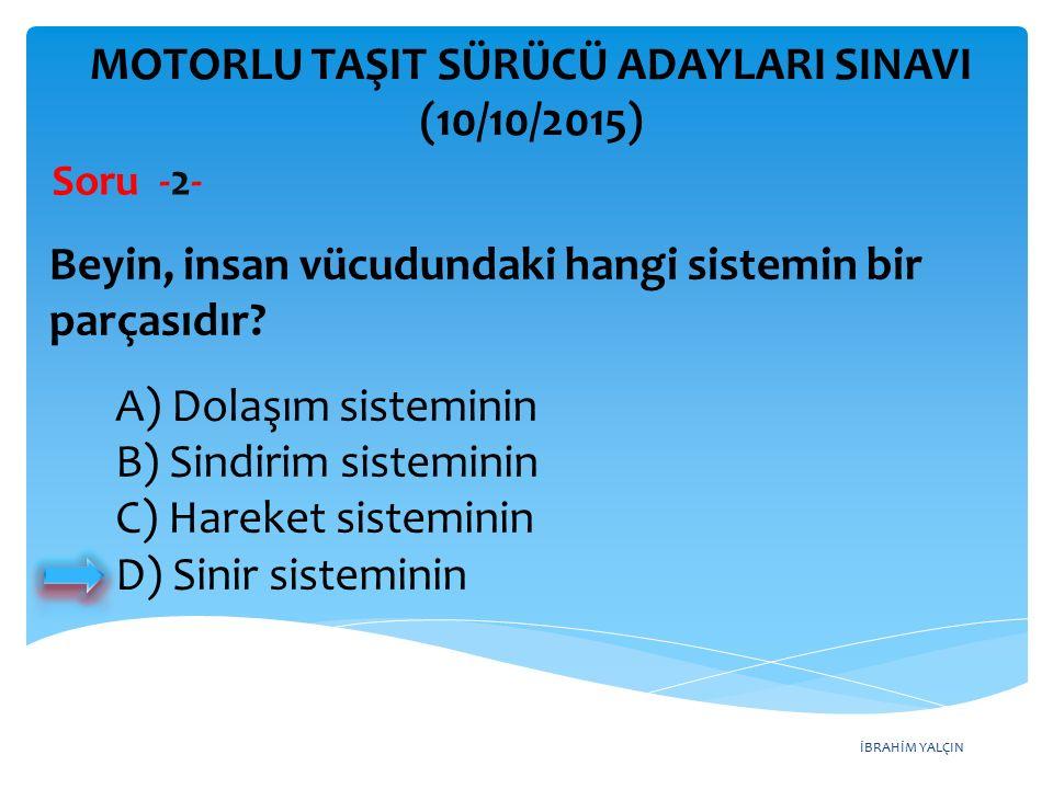 İBRAHİM YALÇIN A) Dolaşım sisteminin B) Sindirim sisteminin C) Hareket sisteminin D) Sinir sisteminin MOTORLU TAŞIT SÜRÜCÜ ADAYLARI SINAVI (10/10/2015