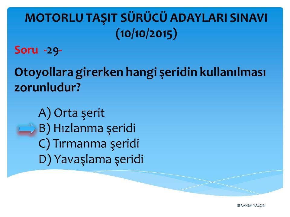 İBRAHİM YALÇIN MOTORLU TAŞIT SÜRÜCÜ ADAYLARI SINAVI (10/10/2015) Soru -29- Otoyollara girerken hangi şeridin kullanılması zorunludur? A) Orta şerit B)