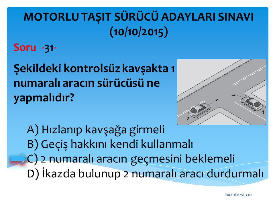İBRAHİM YALÇIN MOTORLU TAŞIT SÜRÜCÜ ADAYLARI SINAVI (10/10/2015) Soru -31- Şekildeki kontrolsüz kavşakta 1 numaralı aracın sürücüsü ne yapmalıdır? A)