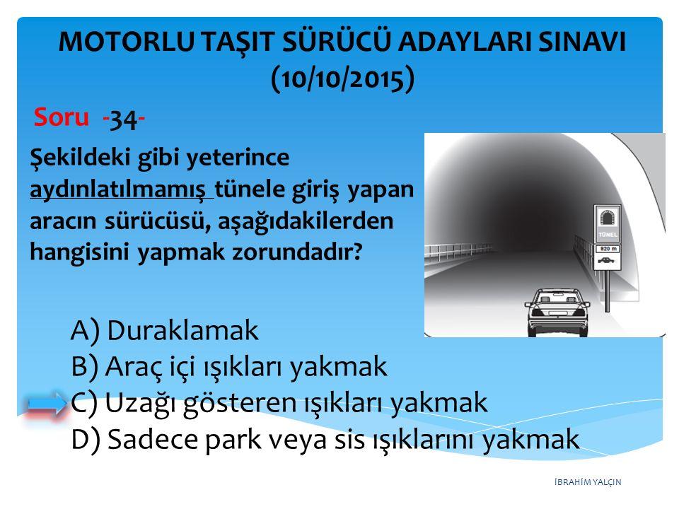 İBRAHİM YALÇIN MOTORLU TAŞIT SÜRÜCÜ ADAYLARI SINAVI (10/10/2015) Soru -34- Şekildeki gibi yeterince aydınlatılmamış tünele giriş yapan aracın sürücüsü