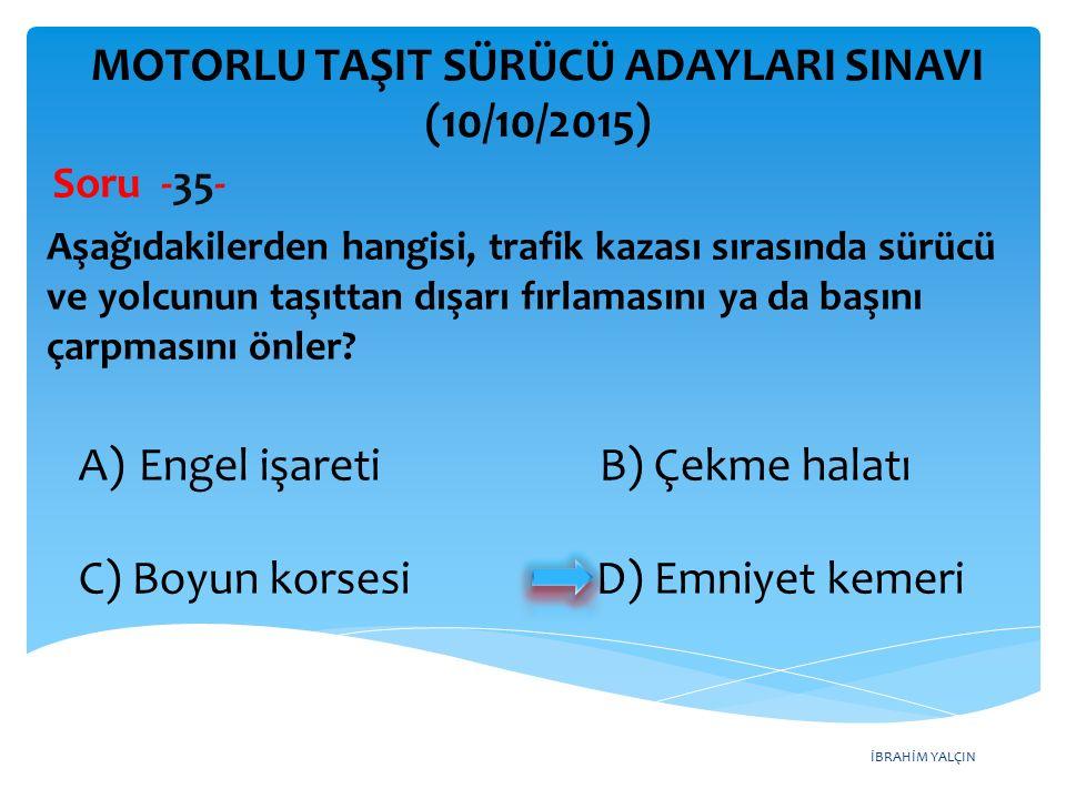 İBRAHİM YALÇIN MOTORLU TAŞIT SÜRÜCÜ ADAYLARI SINAVI (10/10/2015) Soru -35- Aşağıdakilerden hangisi, trafik kazası sırasında sürücü ve yolcunun taşıtta