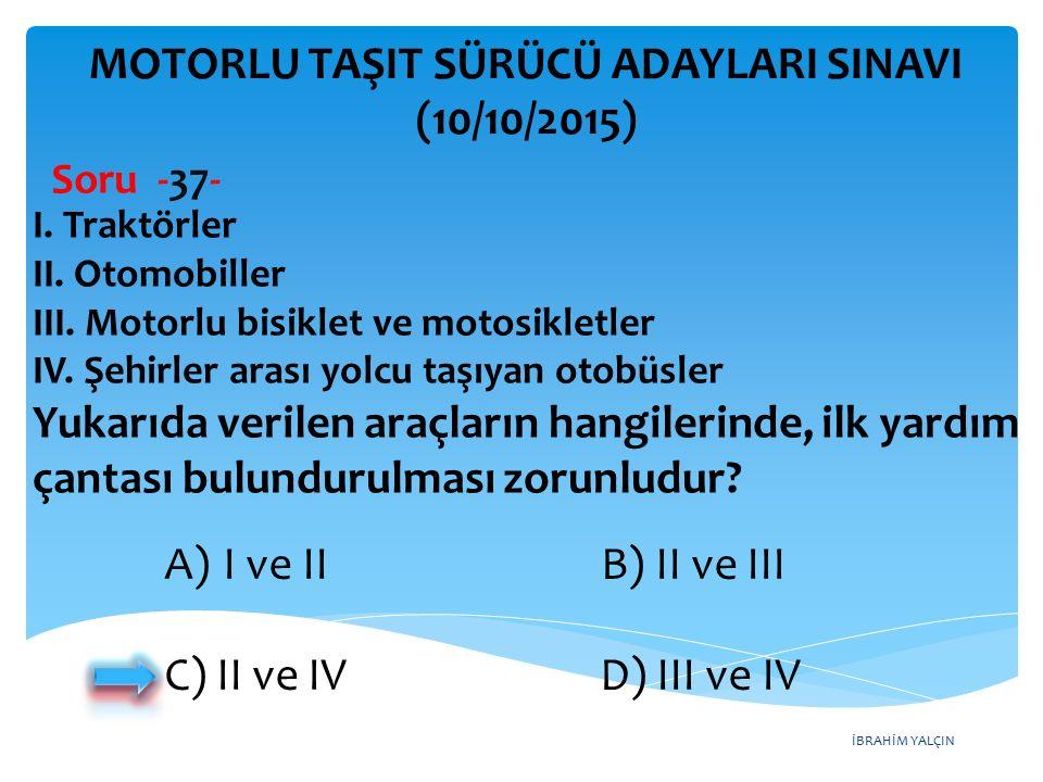 İBRAHİM YALÇIN MOTORLU TAŞIT SÜRÜCÜ ADAYLARI SINAVI (10/10/2015) Soru -37- I. Traktörler II. Otomobiller III. Motorlu bisiklet ve motosikletler IV. Şe