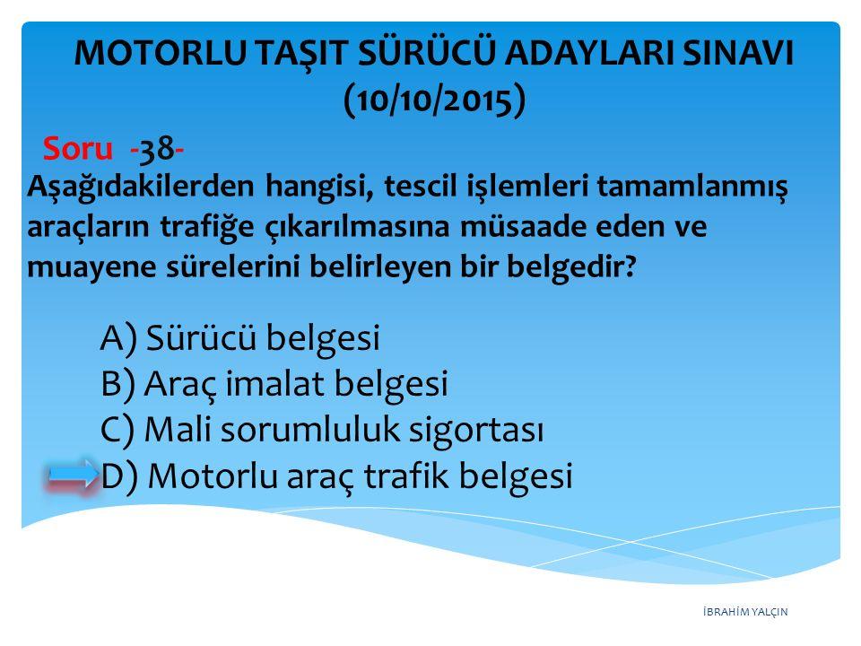 İBRAHİM YALÇIN MOTORLU TAŞIT SÜRÜCÜ ADAYLARI SINAVI (10/10/2015) Soru -38- Aşağıdakilerden hangisi, tescil işlemleri tamamlanmış araçların trafiğe çık