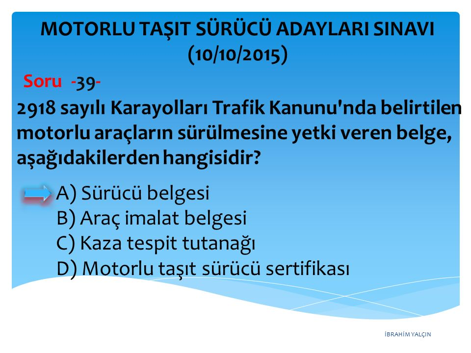 İBRAHİM YALÇIN MOTORLU TAŞIT SÜRÜCÜ ADAYLARI SINAVI (10/10/2015) Soru -39- 2918 sayılı Karayolları Trafik Kanunu'nda belirtilen motorlu araçların sürü