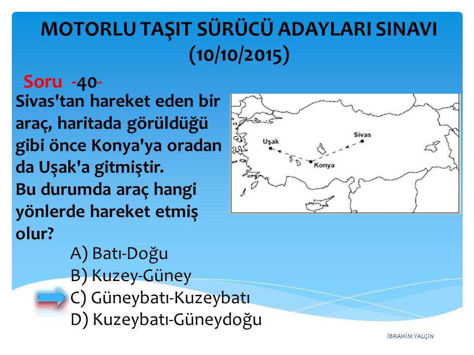 İBRAHİM YALÇIN MOTORLU TAŞIT SÜRÜCÜ ADAYLARI SINAVI (10/10/2015) Soru -40- Sivas'tan hareket eden bir araç, haritada görüldüğü gibi önce Konya'ya orad