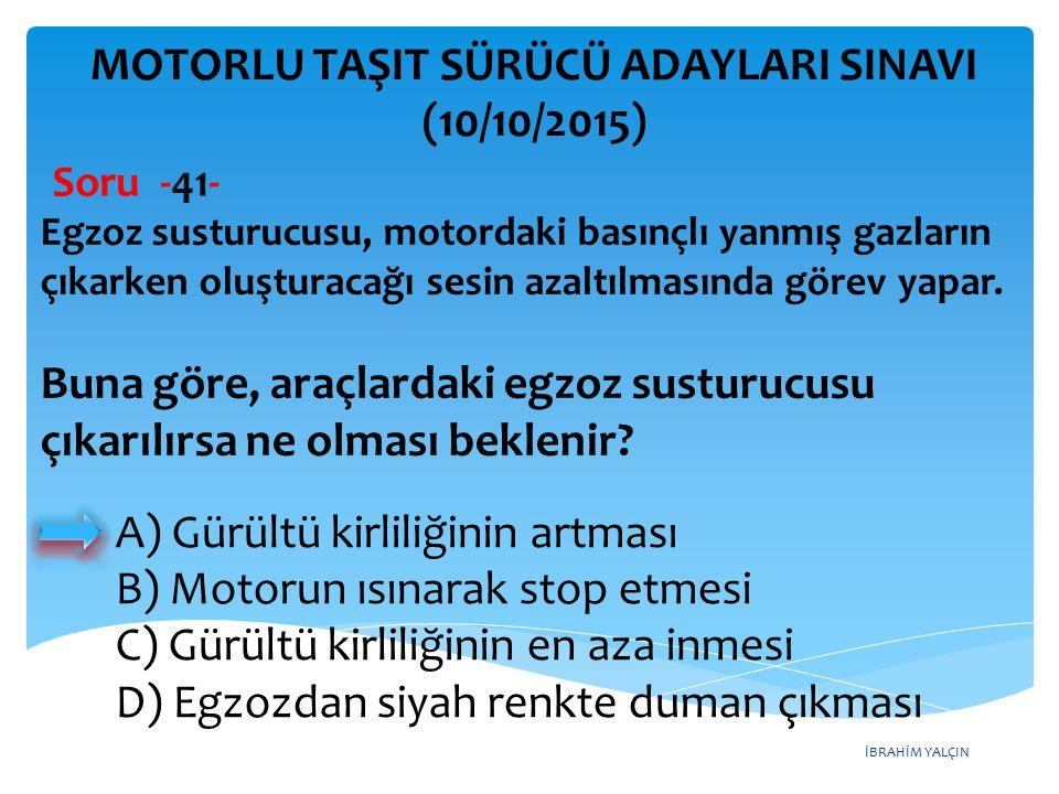 İBRAHİM YALÇIN MOTORLU TAŞIT SÜRÜCÜ ADAYLARI SINAVI (10/10/2015) Soru -41- Egzoz susturucusu, motordaki basınçlı yanmış gazların çıkarken oluşturacağı