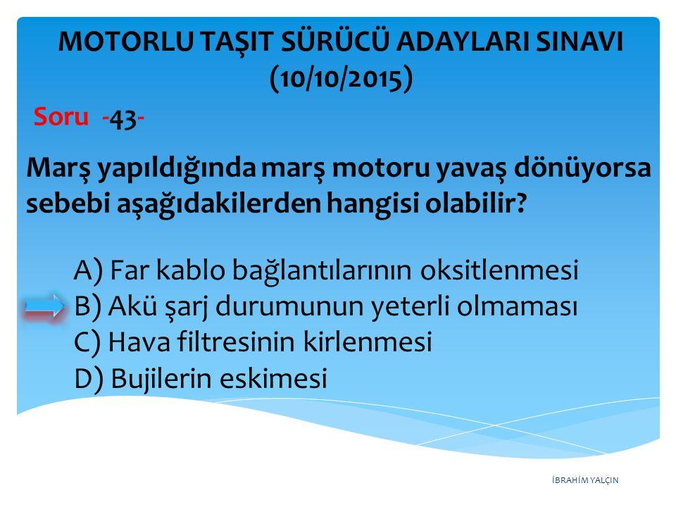 İBRAHİM YALÇIN MOTORLU TAŞIT SÜRÜCÜ ADAYLARI SINAVI (10/10/2015) Soru -43- Marş yapıldığında marş motoru yavaş dönüyorsa sebebi aşağıdakilerden hangis