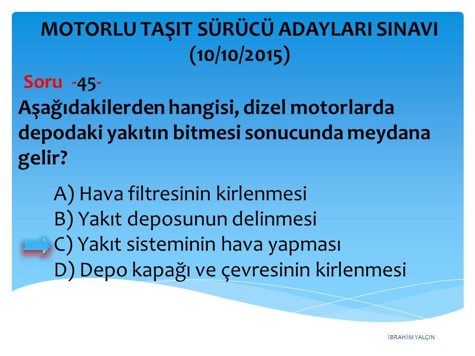 İBRAHİM YALÇIN MOTORLU TAŞIT SÜRÜCÜ ADAYLARI SINAVI (10/10/2015) Soru -45- Aşağıdakilerden hangisi, dizel motorlarda depodaki yakıtın bitmesi sonucund
