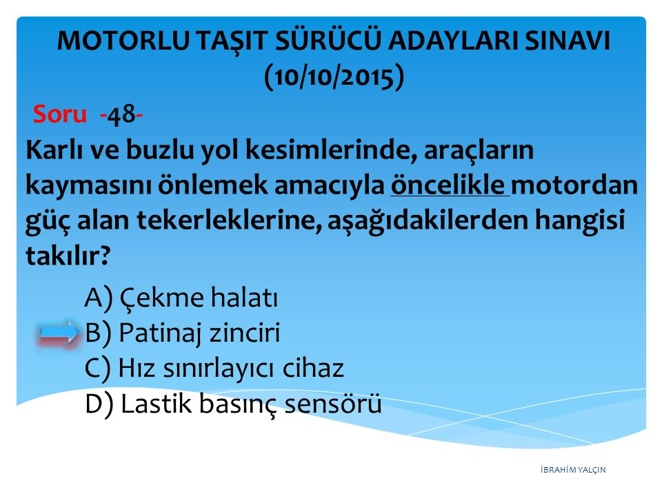 İBRAHİM YALÇIN MOTORLU TAŞIT SÜRÜCÜ ADAYLARI SINAVI (10/10/2015) Soru -48- Karlı ve buzlu yol kesimlerinde, araçların kaymasını önlemek amacıyla öncel