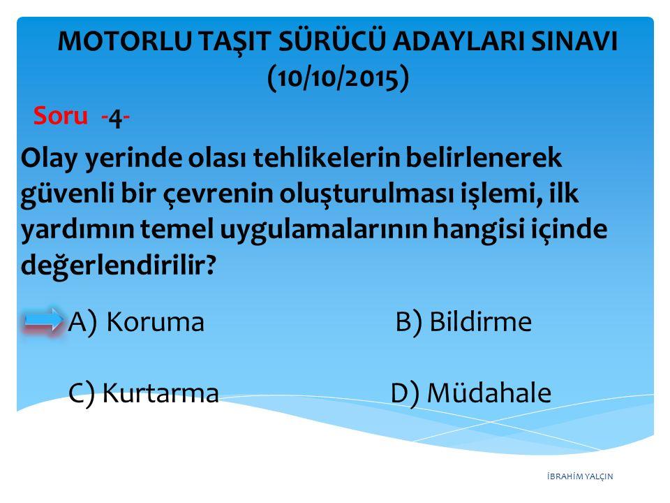 İBRAHİM YALÇIN A)Koruma B) Bildirme C) Kurtarma D) Müdahale MOTORLU TAŞIT SÜRÜCÜ ADAYLARI SINAVI (10/10/2015) Soru -4- Olay yerinde olası tehlikelerin
