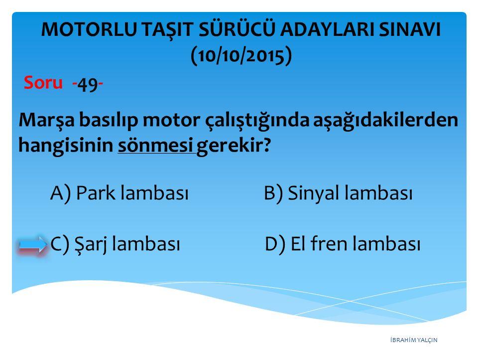 İBRAHİM YALÇIN MOTORLU TAŞIT SÜRÜCÜ ADAYLARI SINAVI (10/10/2015) Soru -49- Marşa basılıp motor çalıştığında aşağıdakilerden hangisinin sönmesi gerekir