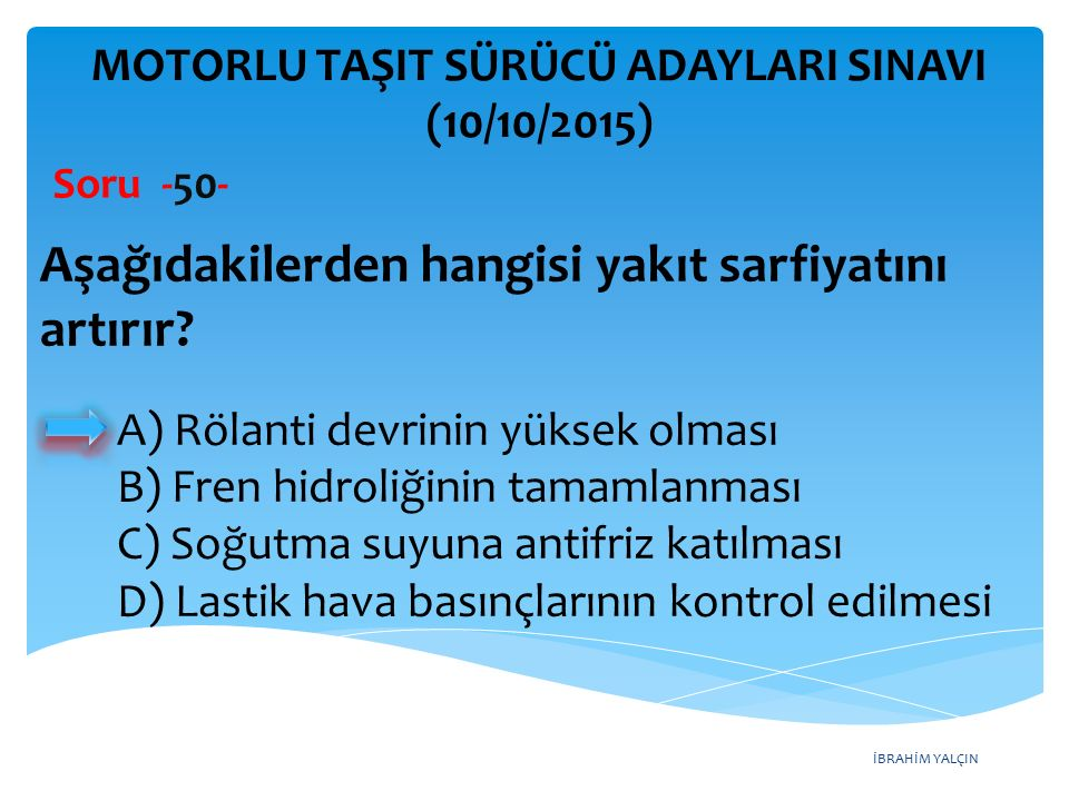 İBRAHİM YALÇIN MOTORLU TAŞIT SÜRÜCÜ ADAYLARI SINAVI (10/10/2015) Soru -50- Aşağıdakilerden hangisi yakıt sarfiyatını artırır? A) Rölanti devrinin yüks