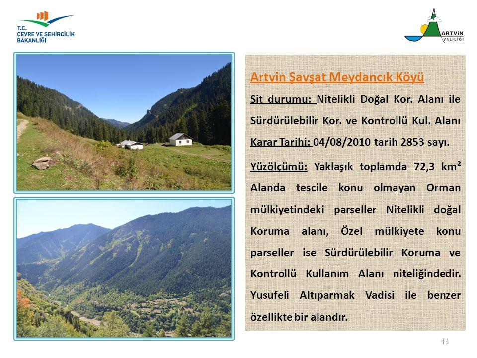 43 Artvin Şavşat Meydancık Köyü Sit durumu: Nitelikli Doğal Kor. Alanı ile Sürdürülebilir Kor. ve Kontrollü Kul. Alanı Karar Tarihi: 04/08/2010 tarih