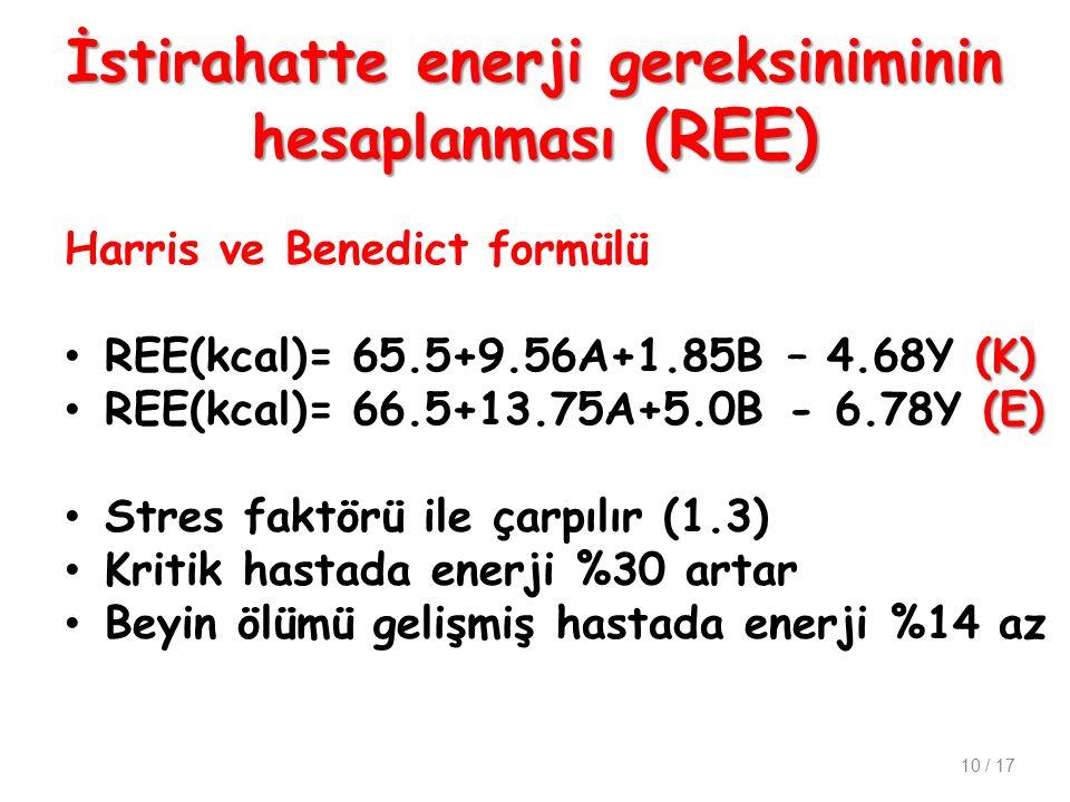 İstirahatte enerji gereksiniminin hesaplanması (REE) Harris ve Benedict formülü (K) REE(kcal)= 65.5+9.56A+1.85B – 4.68Y (K) (E) REE(kcal)= 66.5+13.75A+5.0B - 6.78Y (E) Stres faktörü ile çarpılır (1.3) Kritik hastada enerji %30 artar Beyin ölümü gelişmiş hastada enerji %14 az 10 / 17