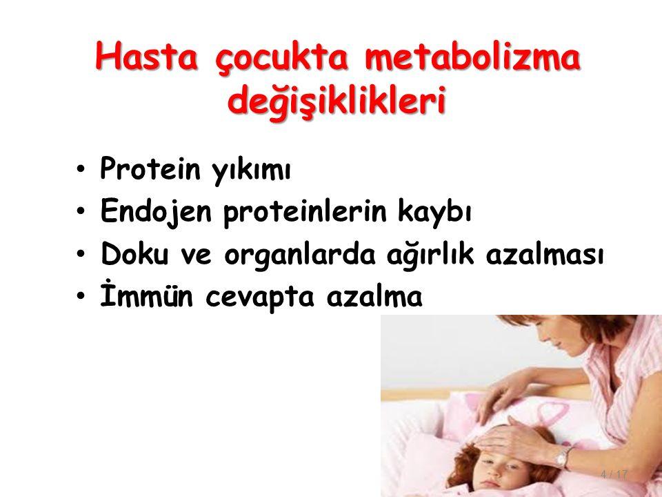 Hasta çocukta metabolizma değişiklikleri Protein yıkımı Endojen proteinlerin kaybı Doku ve organlarda ağırlık azalması İmmün cevapta azalma 4 / 17