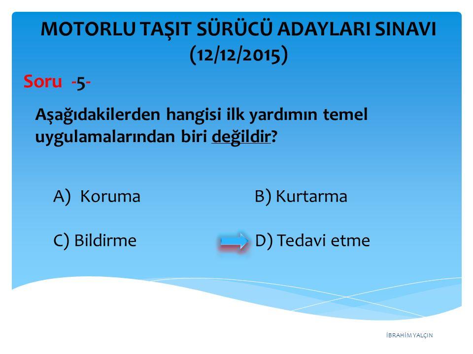 İBRAHİM YALÇIN MOTORLU TAŞIT SÜRÜCÜ ADAYLARI SINAVI (12/12/2015) Soru - 46 - A) Fren balatalarının aşınması B) Isıtma bujilerinin arızalanması C) Hararet göstergesinin arızalanması D) Radyatör hortumlarının su sızdırması Aşağıdakilerden hangisi motor soğutma suyunun azalmasına sebep olur?