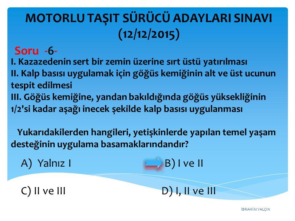 İBRAHİM YALÇIN A) Şoka karşı önlem alınması B) Ağzından bol sıvı verilmesi C) Üzerinin örtülerek sıcak tutulması D) Yaşamsal bulgularının incelenmesi MOTORLU TAŞIT SÜRÜCÜ ADAYLARI SINAVI (12/12/2015) İç kanaması olduğu düşünülen bir kazazedeye, ilk yardım olarak aşağıdakilerden hangisinin yapılması yanlıştır.