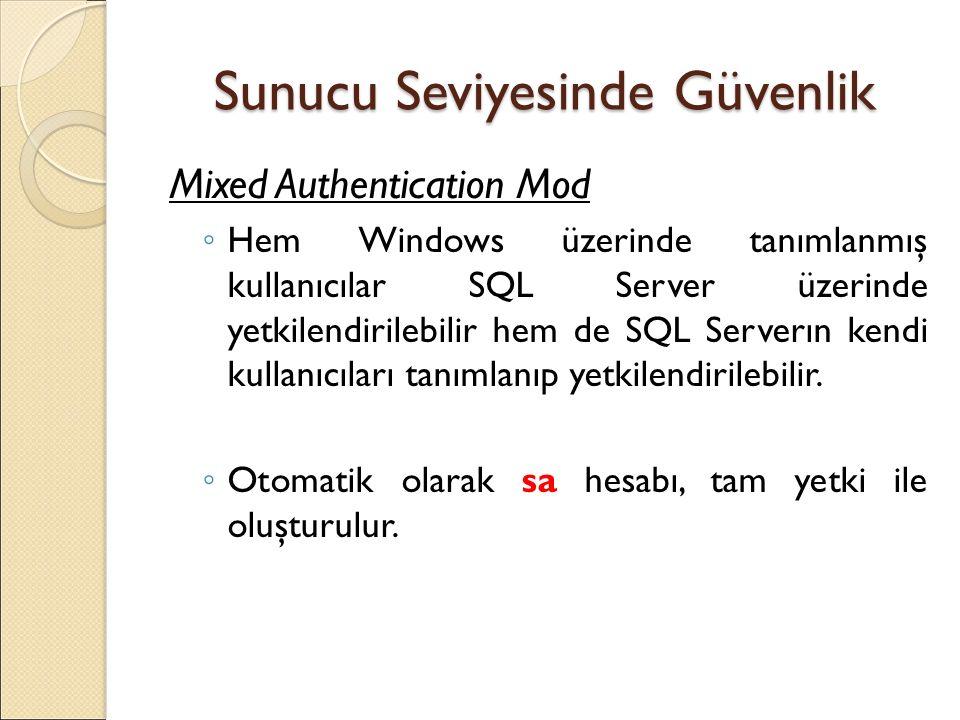 Sunucu Seviyesinde Güvenlik Mixed Authentication Mod ◦ Hem Windows üzerinde tanımlanmış kullanıcılar SQL Server üzerinde yetkilendirilebilir hem de SQL Serverın kendi kullanıcıları tanımlanıp yetkilendirilebilir.