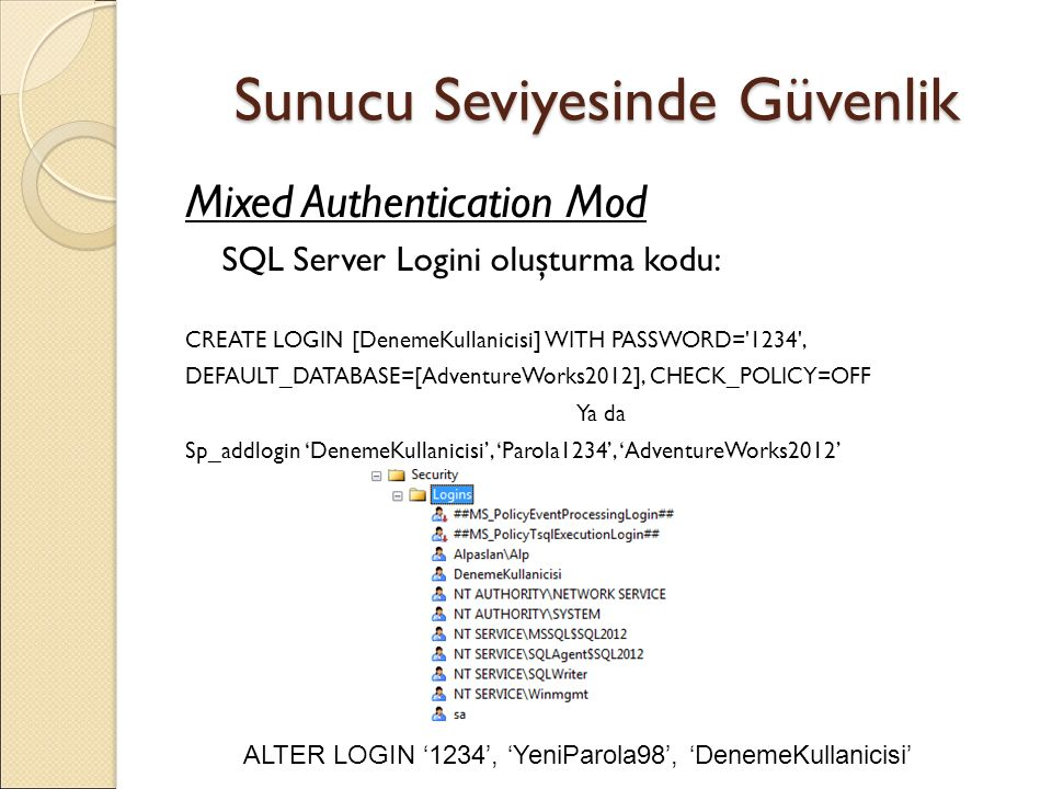 Sunucu Seviyesinde Güvenlik Mixed Authentication Mod SQL Server Logini oluşturma kodu: CREATE LOGIN [DenemeKullanicisi] WITH PASSWORD= 1234 , DEFAULT_DATABASE=[AdventureWorks2012], CHECK_POLICY=OFF Ya da Sp_addlogin 'DenemeKullanicisi', 'Parola1234', 'AdventureWorks2012' ALTER LOGIN '1234', 'YeniParola98', 'DenemeKullanicisi'