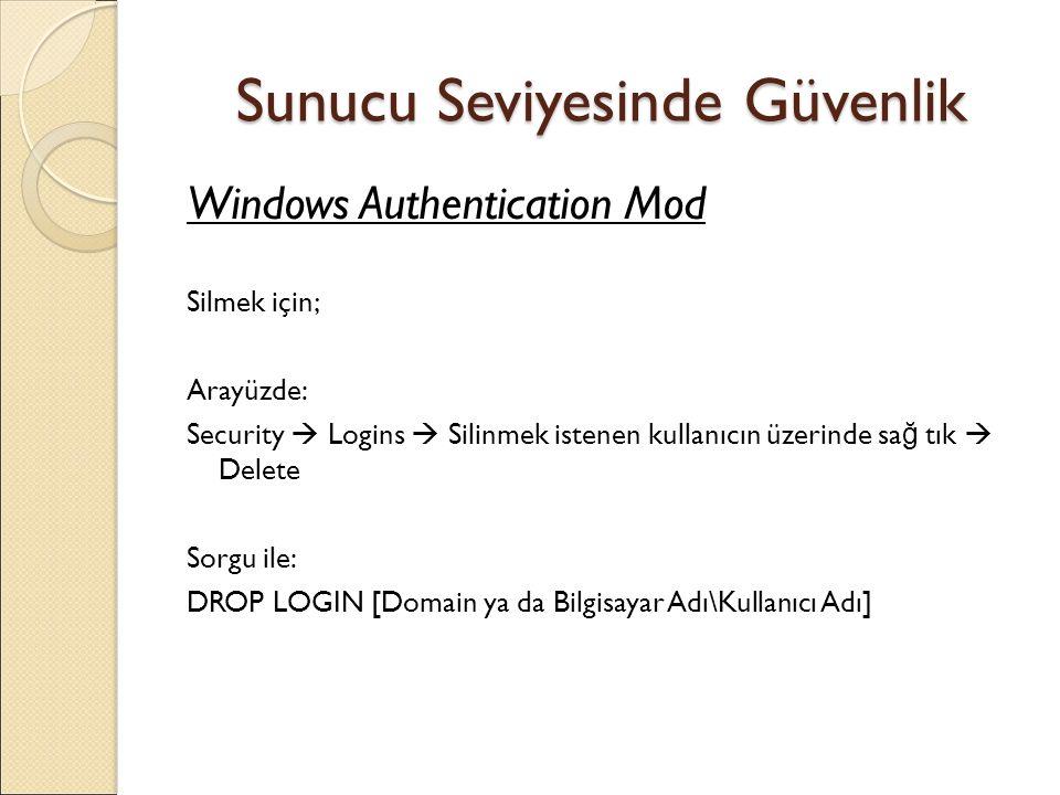 Sunucu Seviyesinde Güvenlik Windows Authentication Mod Silmek için; Arayüzde: Security  Logins  Silinmek istenen kullanıcın üzerinde sa ğ tık  Delete Sorgu ile: DROP LOGIN [Domain ya da Bilgisayar Adı\Kullanıcı Adı]