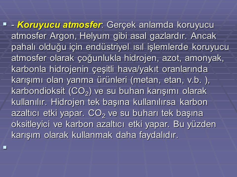  - Koruyucu atmosfer: Gerçek anlamda koruyucu atmosfer Argon, Helyum gibi asal gazlardır. Ancak pahalı olduğu için endüstriyel ısıl işlemlerde koruyu