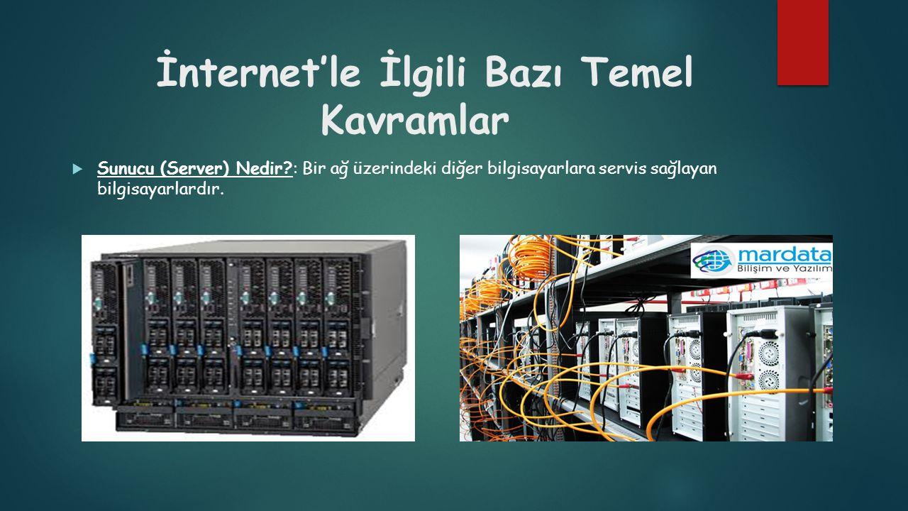 İnternet'le İlgili Bazı Temel Kavramlar  Sunucu (Server) Nedir?: Bir ağ üzerindeki diğer bilgisayarlara servis sağlayan bilgisayarlardır.