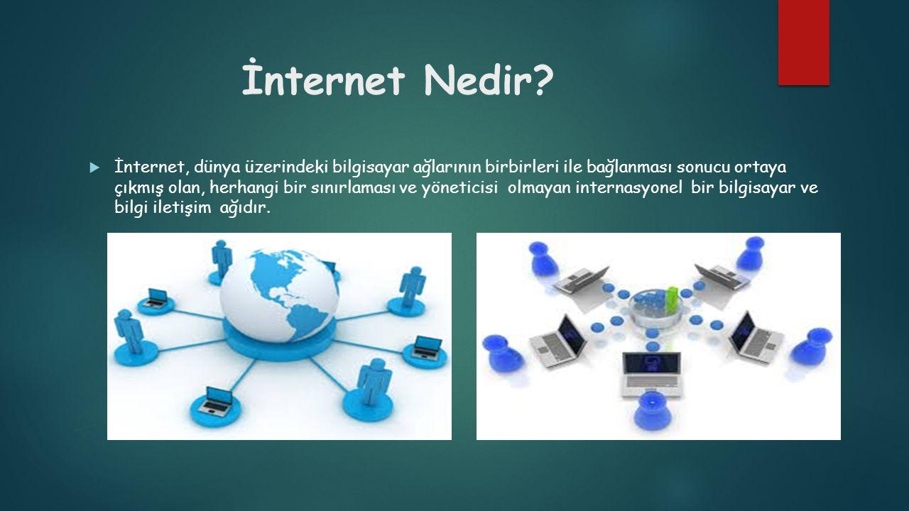 İnternet Nedir?  İnternet, dünya üzerindeki bilgisayar ağlarının birbirleri ile bağlanması sonucu ortaya çıkmış olan, herhangi bir sınırlaması ve yön
