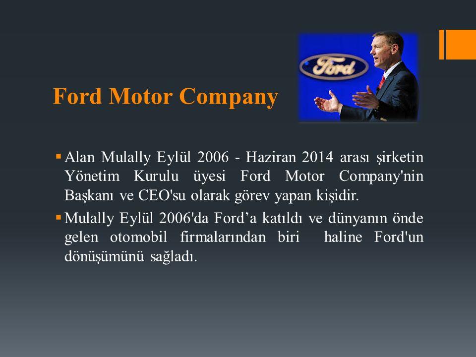 Ford Motor Company  Alan Mulally Eylül 2006 - Haziran 2014 arası şirketin Yönetim Kurulu üyesi Ford Motor Company nin Başkanı ve CEO su olarak görev yapan kişidir.