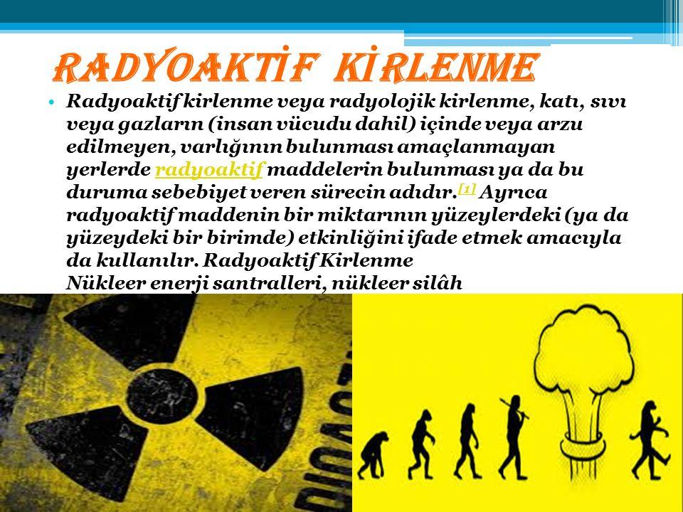RADYOAKT İ F K İ RLENME Radyoaktif kirlenme veya radyolojik kirlenme, katı, sıvı veya gazların (insan vücudu dahil) içinde veya arzu edilmeyen, varlığ