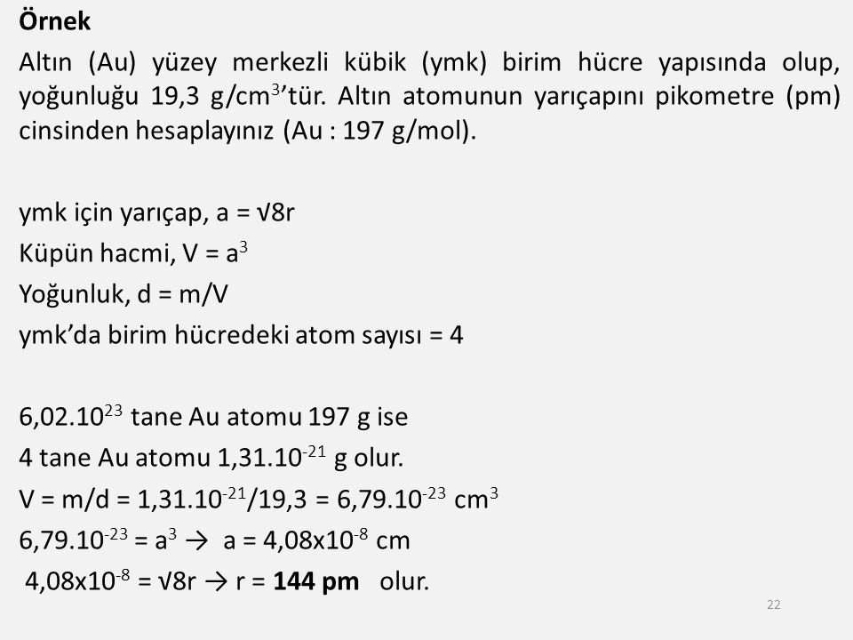 Örnek Altın (Au) yüzey merkezli kübik (ymk) birim hücre yapısında olup, yoğunluğu 19,3 g/cm 3 'tür. Altın atomunun yarıçapını pikometre (pm) cinsinden