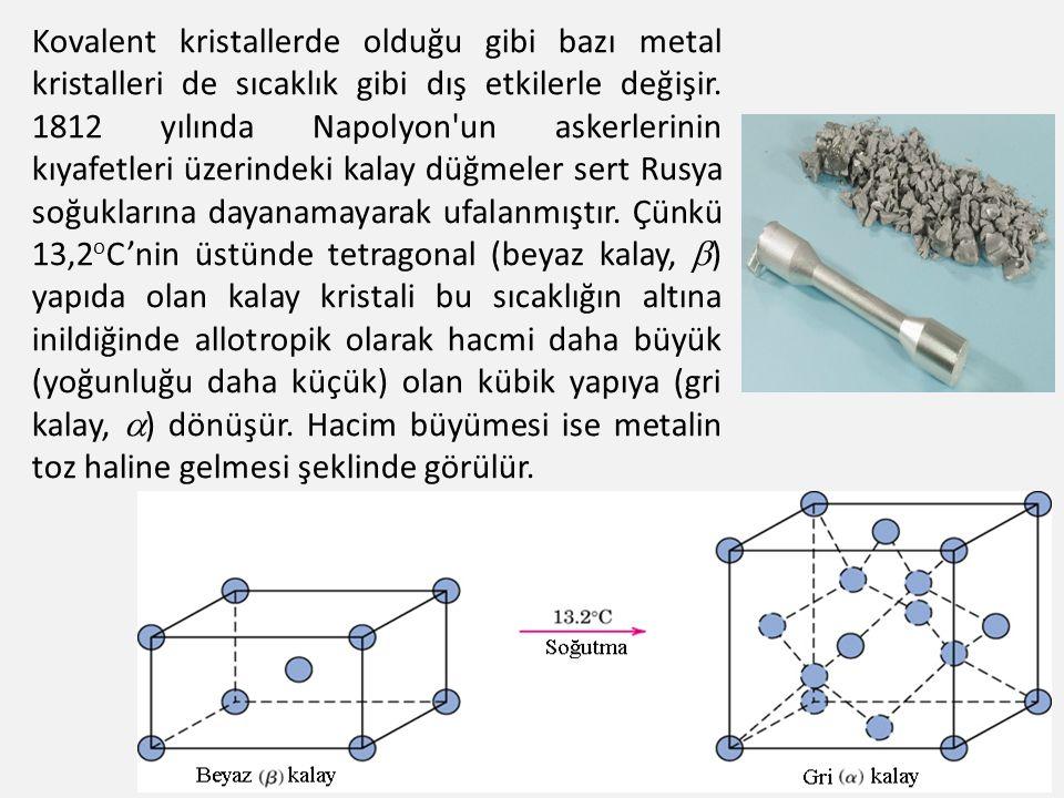 26 Kovalent kristallerde olduğu gibi bazı metal kristalleri de sıcaklık gibi dış etkilerle değişir. 1812 yılında Napolyon'un askerlerinin kıyafetleri